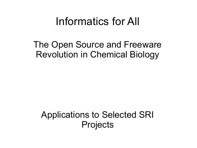 Informatics for AllThe Open Source and FreewareRevolution in Chemical Biology Applications to Selected SRI           Proje...