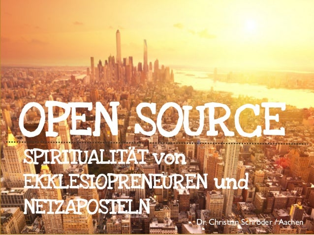 OPEN SOURCE SPIRITUALITÄT von EKKLESIOPRENEUREN und NETZAPOSTELN  Dr. Christian Schröder / Aachen