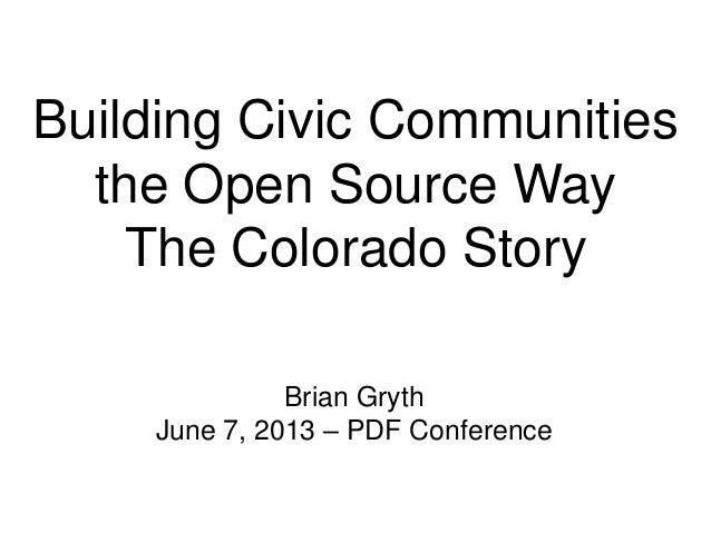 Building Civic Communities the Open Source Way The Colorado Story Brian Gryth June 7, 2013 – PDF Conference
