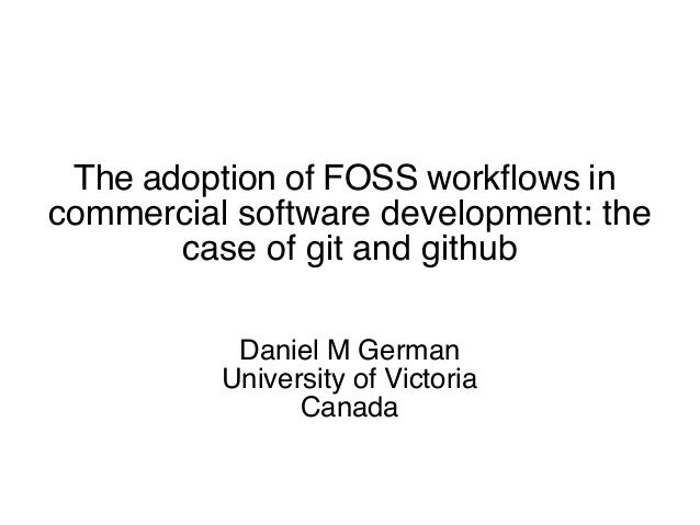 The adoption of FOSS workfows in commercial software development: the case of git and github Daniel M German University of...