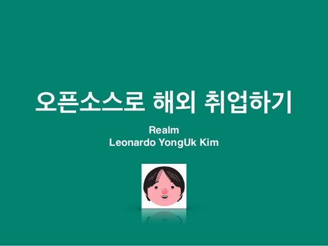 오픈소스로 해외 취업하기 Realm Leonardo YongUk Kim