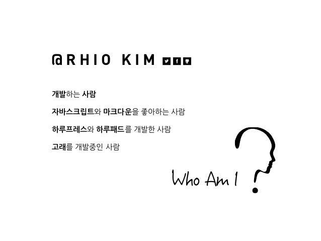 개발하는 사람 자바스크립트와 마크다운을 좋아하는 사람 하루프레스와 하루패드를 개발한 사람 고래를 개발중인 사람 @ R H I O K I M