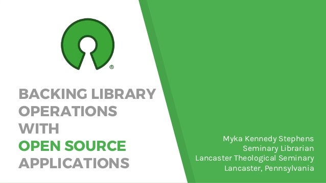 BACKING LIBRARY OPERATIONS WITH OPEN SOURCE APPLICATIONS Myka Kennedy Stephens Seminary Librarian Lancaster Theological Se...