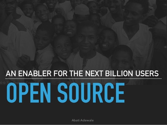 OPEN SOURCE AN ENABLER FOR THE NEXT BILLION USERS Abati Adewale