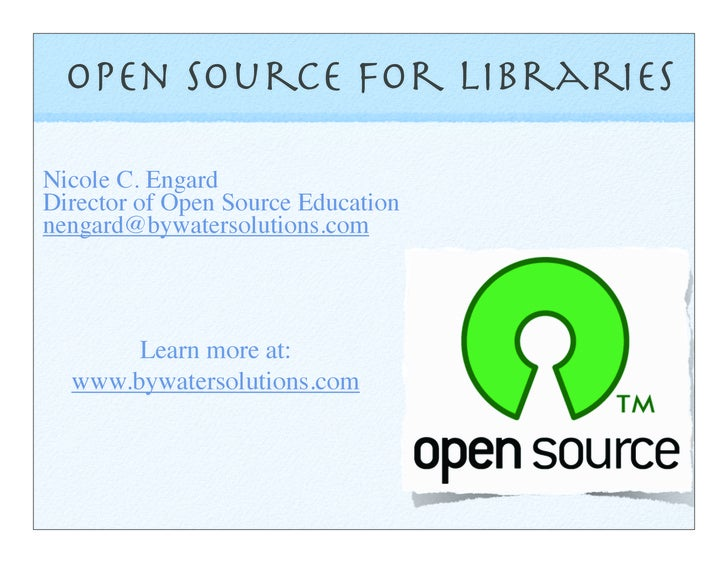 Open Source for Libraries  Nicole C. Engard Director of Open Source Education nengard@bywatersolutions.com           Learn...