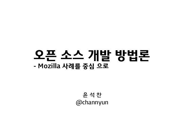 오픈 소스 개발 방법론- Mozilla 사례를 중심 으로           윤석찬          @channyun