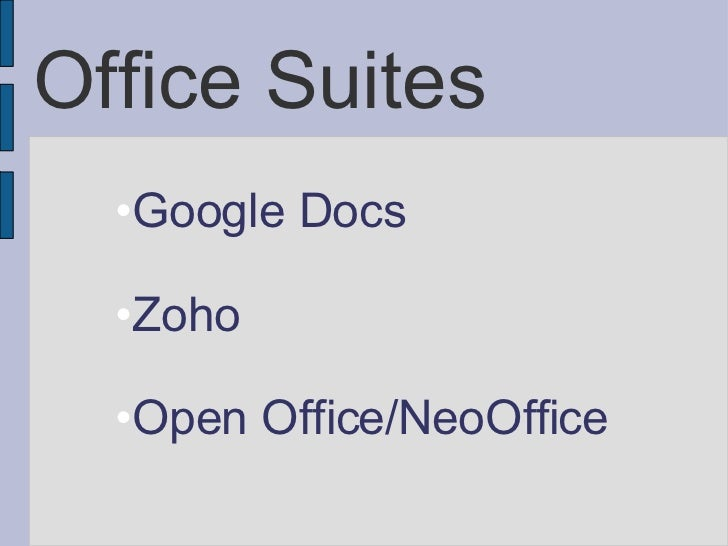 Office Suites <ul><li>Google Docs </li></ul><ul><li>Zoho </li></ul><ul><li>Open Office/NeoOffice </li></ul>