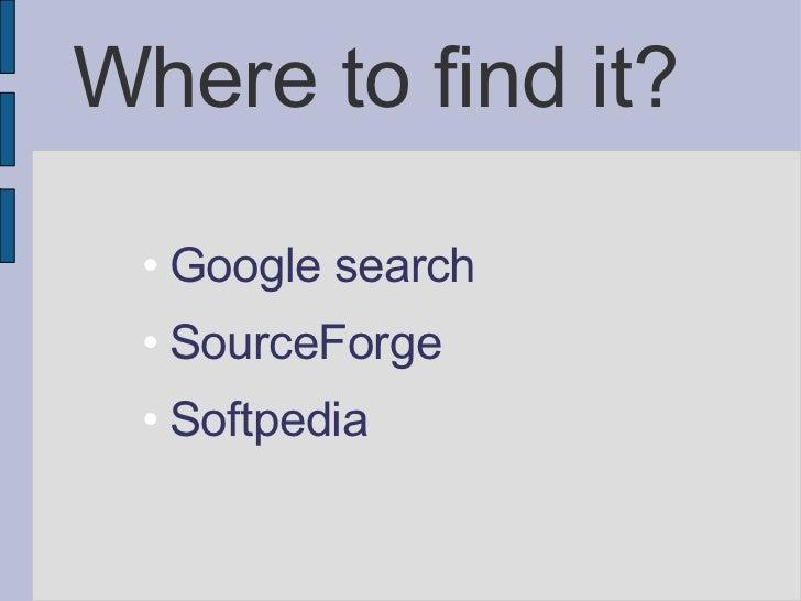 Where to find it? <ul><ul><li>Google search </li></ul></ul><ul><ul><li>SourceForge  </li></ul></ul><ul><ul><li>Softpedia <...