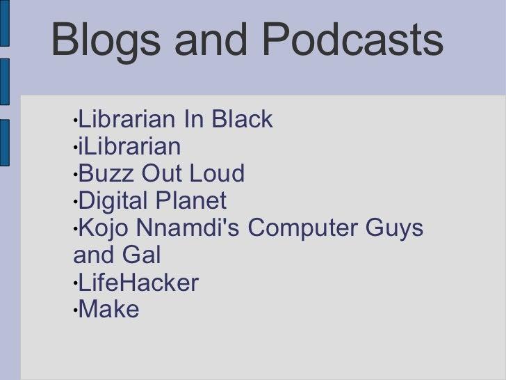Blogs and Podcasts <ul><li>Librarian In Black </li></ul><ul><li>iLibrarian </li></ul><ul><li>Buzz Out Loud </li></ul><ul><...