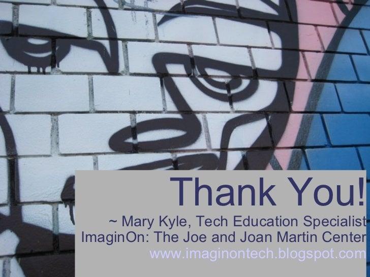 Thank You! ~ Mary Kyle, Tech Education Specialist ImaginOn: The Joe and Joan Martin Center www.imaginontech.blogspot.com