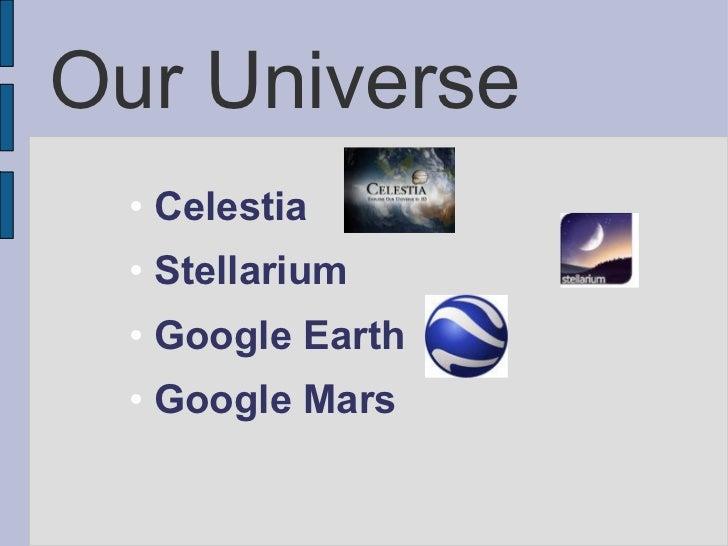 Our Universe <ul><ul><li>Celestia </li></ul></ul><ul><ul><li>Stellarium </li></ul></ul><ul><ul><li>Google Earth </li></ul...