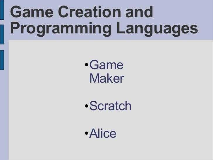 Game Creation and Programming Languages <ul><ul><ul><li>Game Maker </li></ul></ul></ul><ul><ul><ul><li>Scratch </li></ul><...