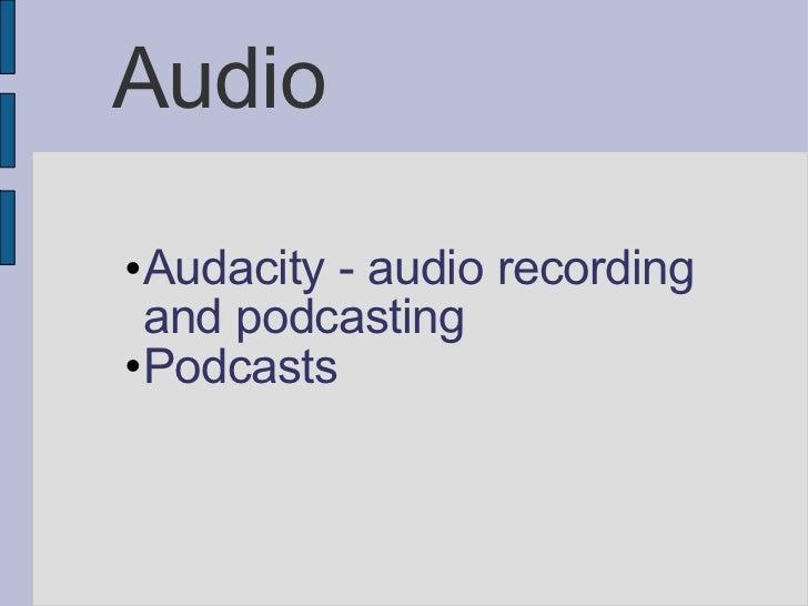 Audio <ul><ul><ul><li>Audacity - audio recording and podcasting </li></ul></ul></ul><ul><ul><ul><li>Podcasts </li></ul></u...