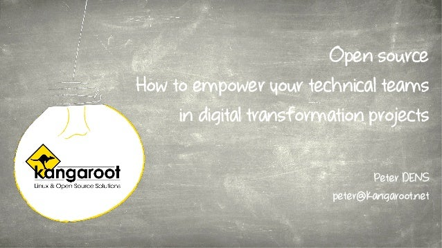 Open source How to empower your technical teams in digital transformation projects Peter DENS peter@kangaroot.net