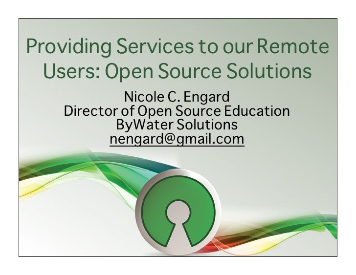 Providing Services to our Remote   Users: Open Source Solutions             Nicole C. Engard    Director of Open Source Ed...