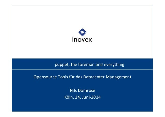 puppet,  the  foreman  and  everything  Opensource  Tools  für  das  Datacenter  Management  Nils  Domrose  Köln,  24.  Ju...