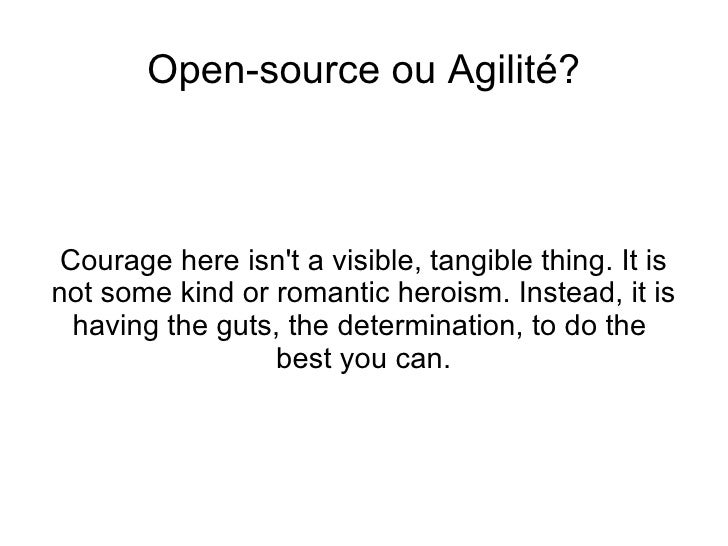 <ul>Open-source ou Agilité? </ul><ul>Courage here isn't a visible, tangible thing. It is not some kind or romantic heroism...
