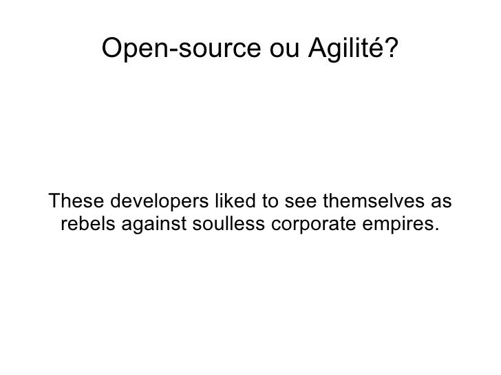 <ul>Open-source ou Agilité? </ul><ul>These developers liked to see themselves as rebels against soulless corporate empires...