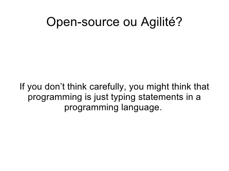 <ul>Open-source ou Agilité? </ul><ul>If you don't think carefully, you might think that programming is just typing stateme...
