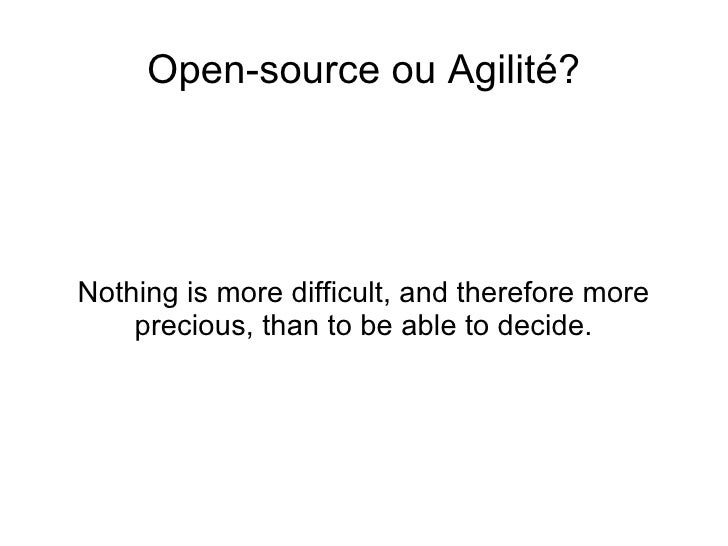 <ul>Open-source ou Agilité? </ul><ul>Nothing is more difficult, and therefore more precious, than to be able to decide. </ul>