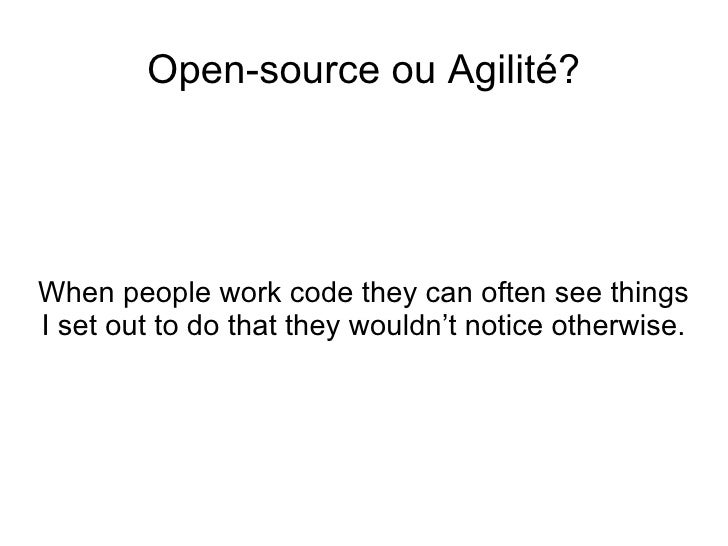 <ul>Open-source ou Agilité? </ul><ul>When people work code they can often see things I set out to do that they wouldn't no...