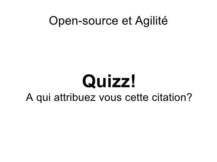 <ul>Open-source et Agilité </ul><ul>Quizz! A qui attribuez vous cette citation? </ul>