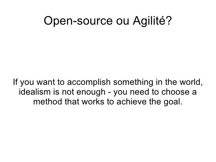 <ul>Open-source ou Agilité? </ul><ul>If you want to accomplish something in the world, idealism is not enough - you need t...
