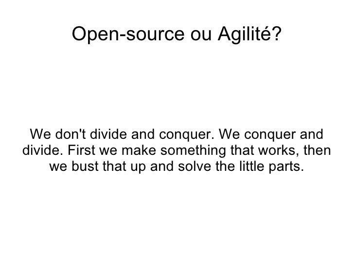 <ul>Open-source ou Agilité? </ul><ul>We don't divide and conquer. We conquer and divide. First we make something that work...