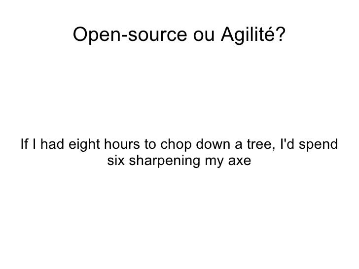 <ul>Open-source ou Agilité? </ul><ul>If I had eight hours to chop down a tree, I'd spend six sharpening my axe </ul>