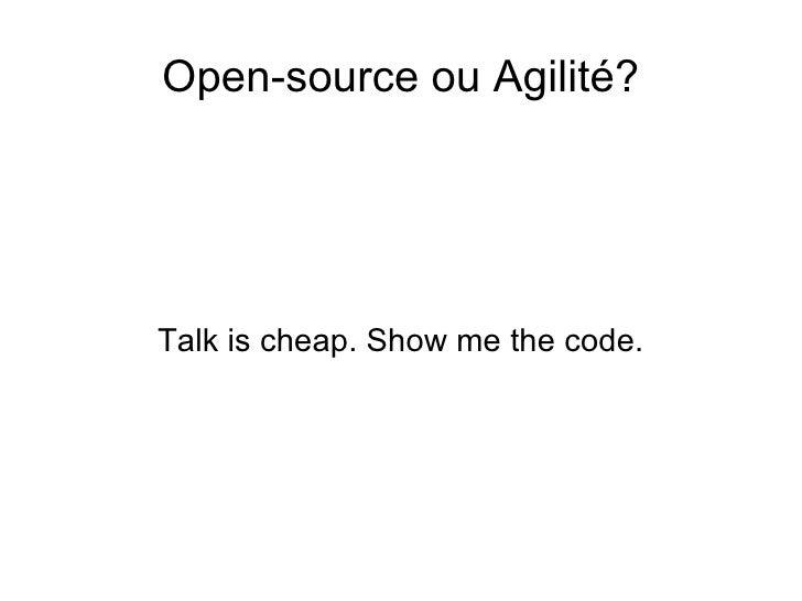 <ul>Open-source ou Agilité? </ul><ul>Talk is cheap. Show me the code. </ul>