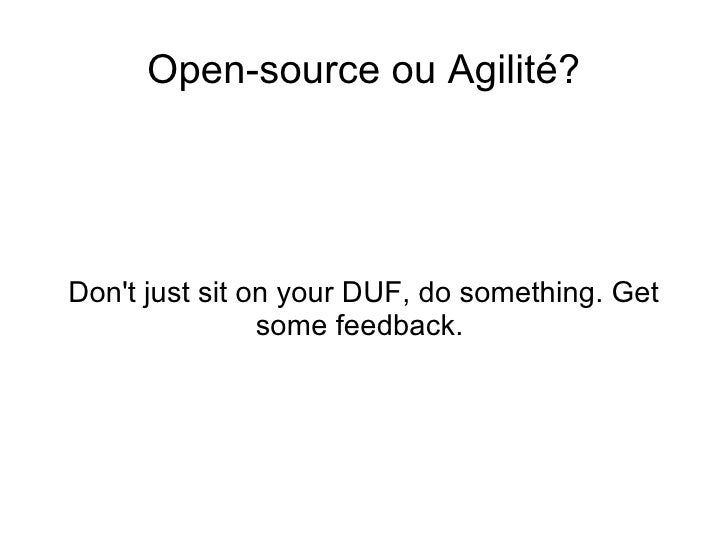<ul>Open-source ou Agilité? </ul><ul>Don't just sit on your DUF, do something. Get some feedback.  </ul>