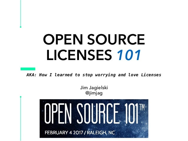 OPEN SOURCE LICENSES 101 Jim Jagielski @jimjag AKA: How I learned to stop worrying and love Licenses