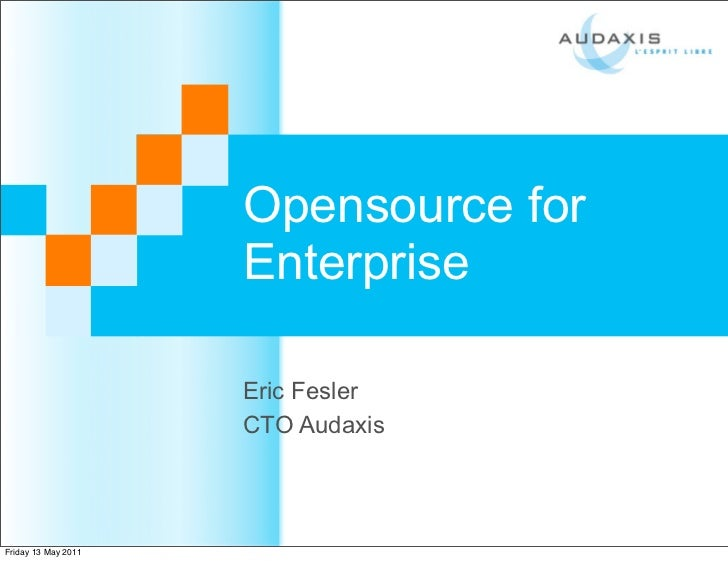Opensource for                     Enterprise                     Eric Fesler                     CTO AudaxisFriday 13 May...