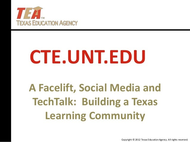 Copyright © 2012 Texas Education Agency. All rights reserved. CTE.UNT.EDU A Facelift, Social Media and TechTalk: Building ...