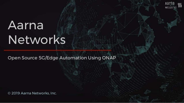 Aarna Networks © 2019 Aarna Networks, Inc. Open Source 5G/Edge Automation Using ONAP