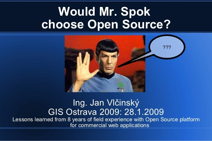 Would Mr. Spok  choose Open Source? Ing. Jan Vlčinský GIS Ostrava 2009: 28.1.2009 Lessons learned from 8 years of field ex...