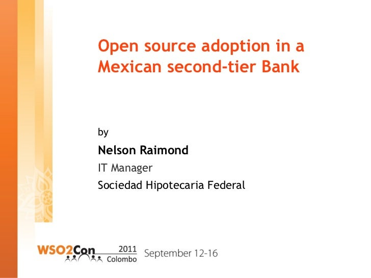 Open source adoption in a Mexican second-tier Bank by Nelson Raimond IT Manager Sociedad Hipotecaria Federal