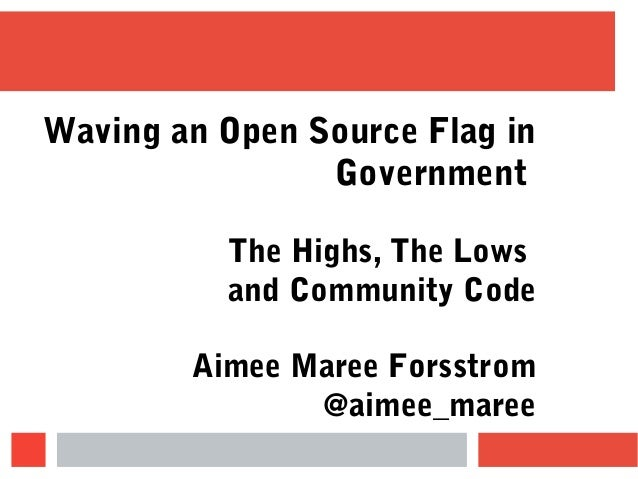 Waving an Open Source Flag in Government The Highs, The Lows and Community Code Aimee Maree Forsstrom @aimee_maree