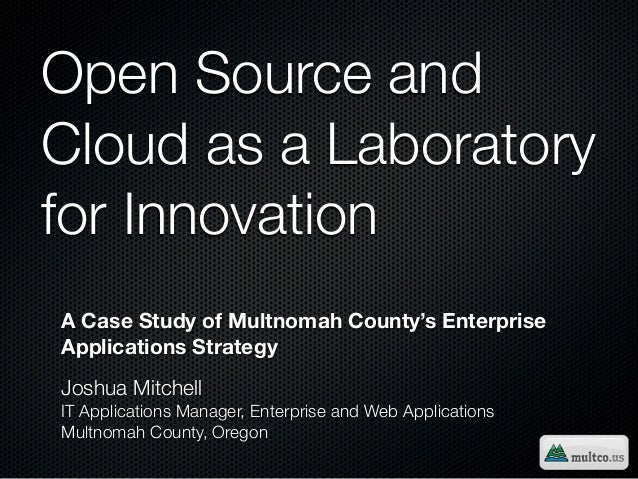 Open Source andCloud as a Laboratoryfor InnovationA Case Study of Multnomah County's EnterpriseApplications StrategyJoshua...