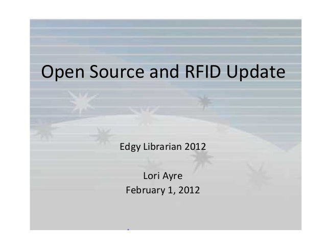 Open Source and RFID Update Edgy Librarian 2012 Lori Ayre February 1, 2012
