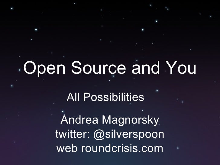 Open Source and You All Possibilities Andrea Magnorsky twitter: @silverspoon web roundcrisis.com