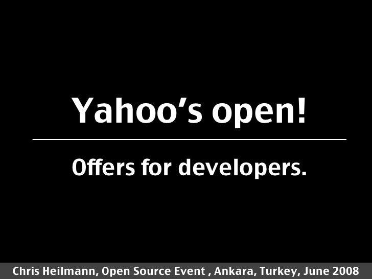 Yahoo's open!           Offers for developers.    Chris Heilmann, Open Source Event , Ankara, Turkey, June 2008