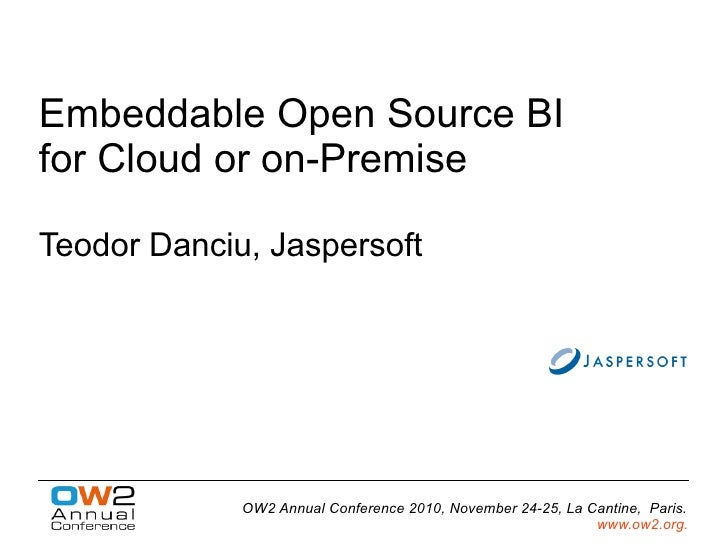 Embeddable Open Source BIfor Cloud or on-PremiseTeodor Danciu, Jaspersoft             OW2 Annual Conference 2010, November...
