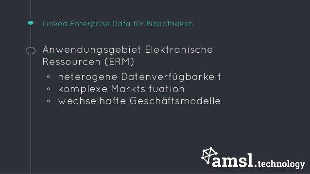 Linked Enterprise Data für Bibliotheken  Anwendungsgebiet Elektronische  Ressourcen (ERM)  ◦ heterogene Datenverfügbarkeit...