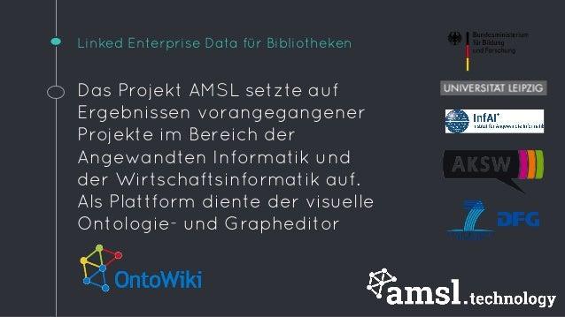 Linked Enterprise Data für Bibliotheken  Das Projekt AMSL setzte auf  Ergebnissen vorangegangener  Projekte im Bereich der...