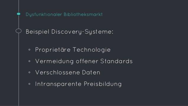 Dysfunktionaler Bibliotheksmarkt  Beispiel Discovery-Systeme:  ◦ Proprietäre Technologie  ◦ Vermeidung offener Standards  ...