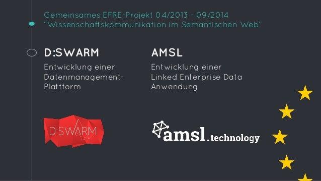 """Gemeinsames EFRE-Projekt 04/2013 - 09/2014  """"Wissenschaftskommunikation im Semantischen Web""""  D:SWARM  Entwicklung einer  ..."""