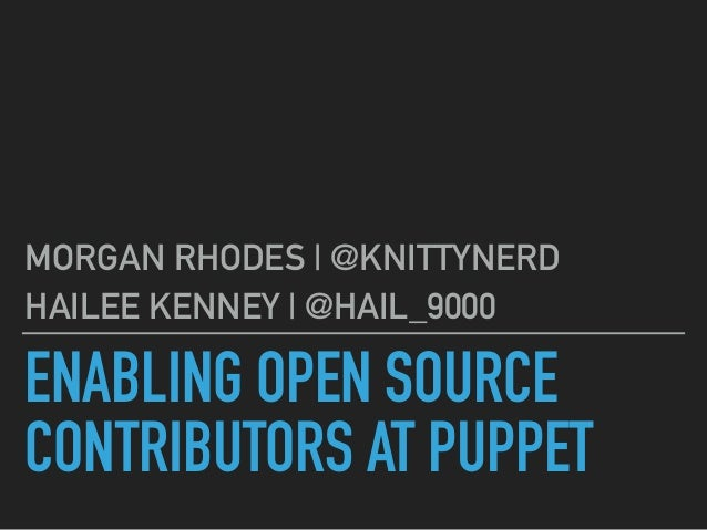 ENABLING OPEN SOURCE CONTRIBUTORS AT PUPPET MORGAN RHODES | @KNITTYNERD HAILEE KENNEY | @HAIL_9000