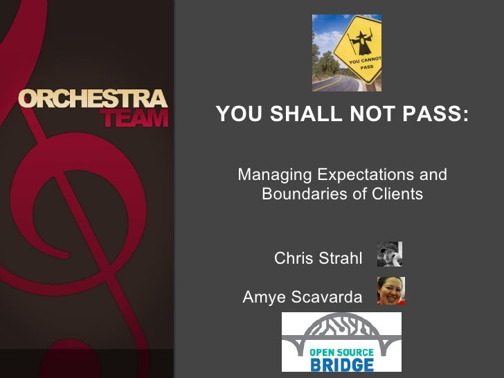YOU SHALL NOT PASS:  Managing Expectations and Boundaries of Clients  Chris Strahl  Amye Scavarda