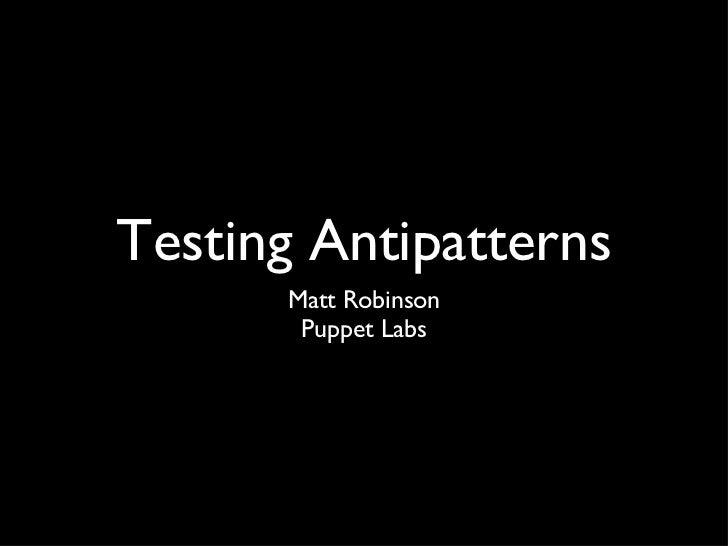 Testing Antipatterns <ul><li>Matt Robinson </li></ul><ul><li>Puppet Labs </li></ul>